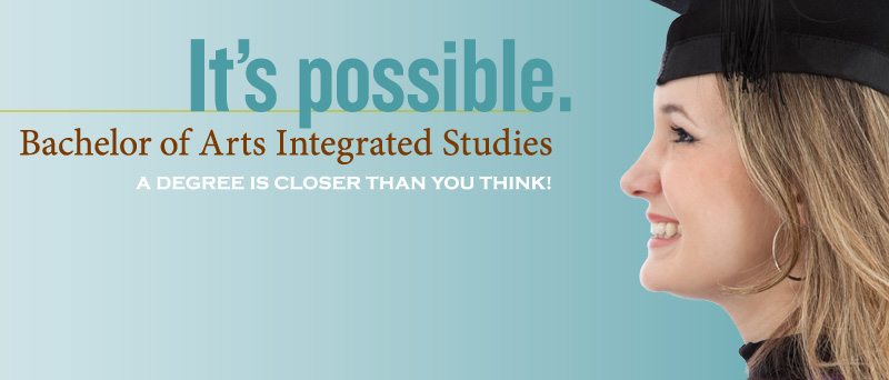 Its Possible. Bachelor of Arts Integrated Studies - A degree is closer than you think!