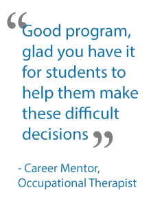 """Good program, glad you have it for students to help them make these difficult decisions."" – Career Mentor, Occupational Therapist"