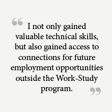 """I not only gained valuable technical skills, but also gained access to connections for future employment opportunities outside the Work-Study Program."""