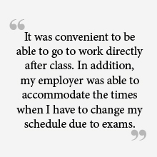 """It was very convenient to be able to go to work directly after class. In addition, my employer was able to accommodate the times when I have to change my schedule due to exams. """